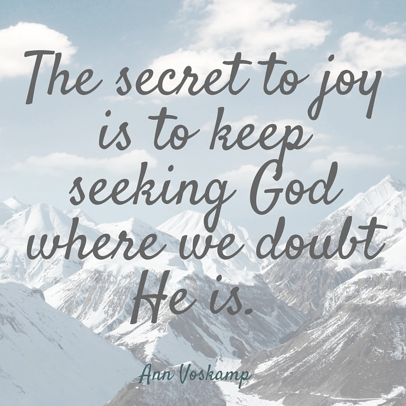 The secret to joy is to keep seeking God where we doubt He is.